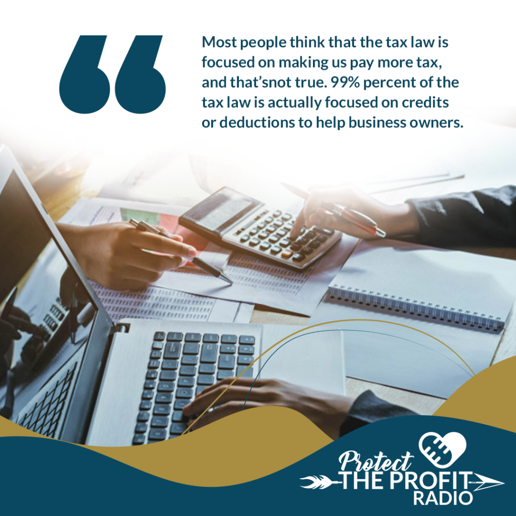 Most people think that the tax law is focused on making us pay more tax, and that's not true. 99% percent of the tax law is actually focused on credits or deductions to help business owners.