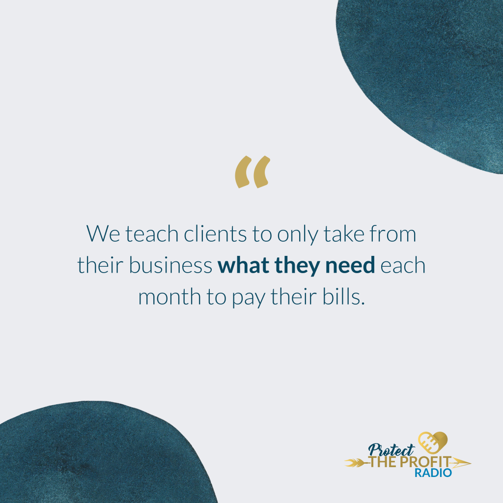 We teach clients to only take from their business what they need each month to pay their bills.