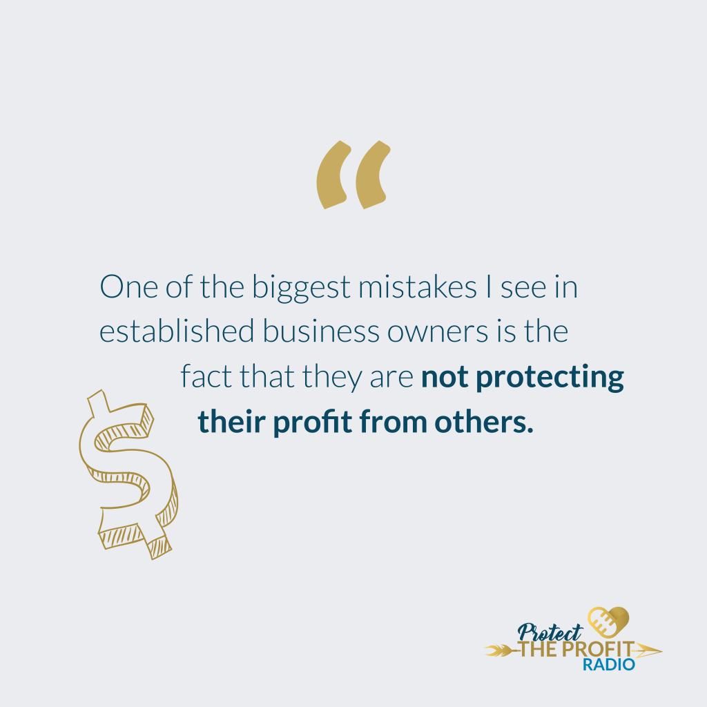 """""""One of the biggest mistakes I see in established business owners is the fact that they are not protecting their profit from others."""""""