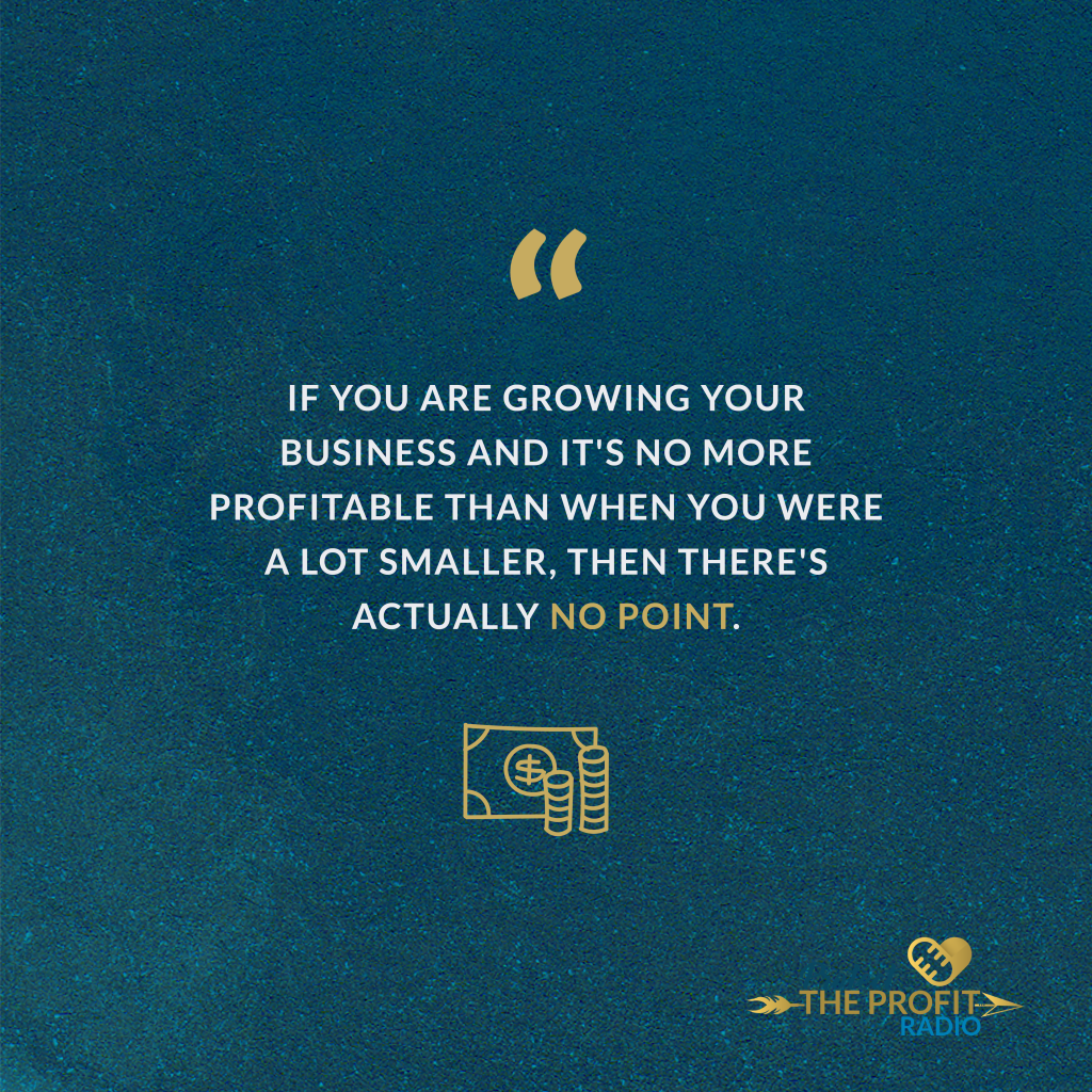 """""""If you are growing your business and it's no more profitable than when you were a lot smaller, then there's actually no point."""""""