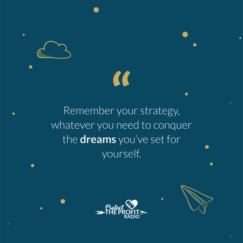 Remember your strategy, whatever you need to conquer the dreams you've set for yourself.